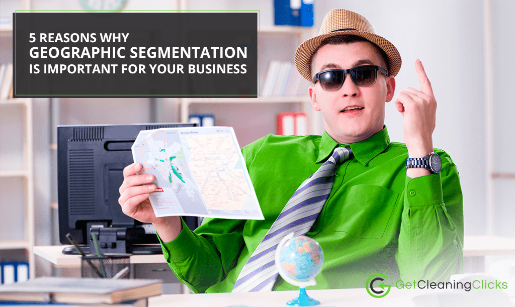 5 Reasons Why Geographic Segmentation is Important for your Business - Get-cleaning-clicks
