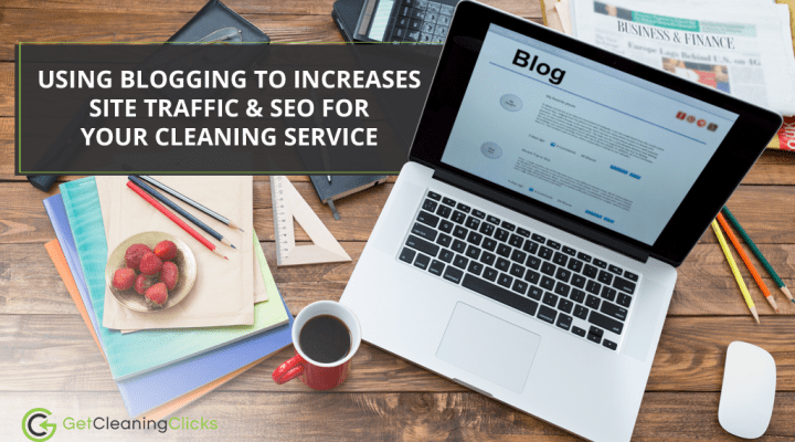 Using Blogging to Increases Site Traffic & SEO for Your Cleaning Service